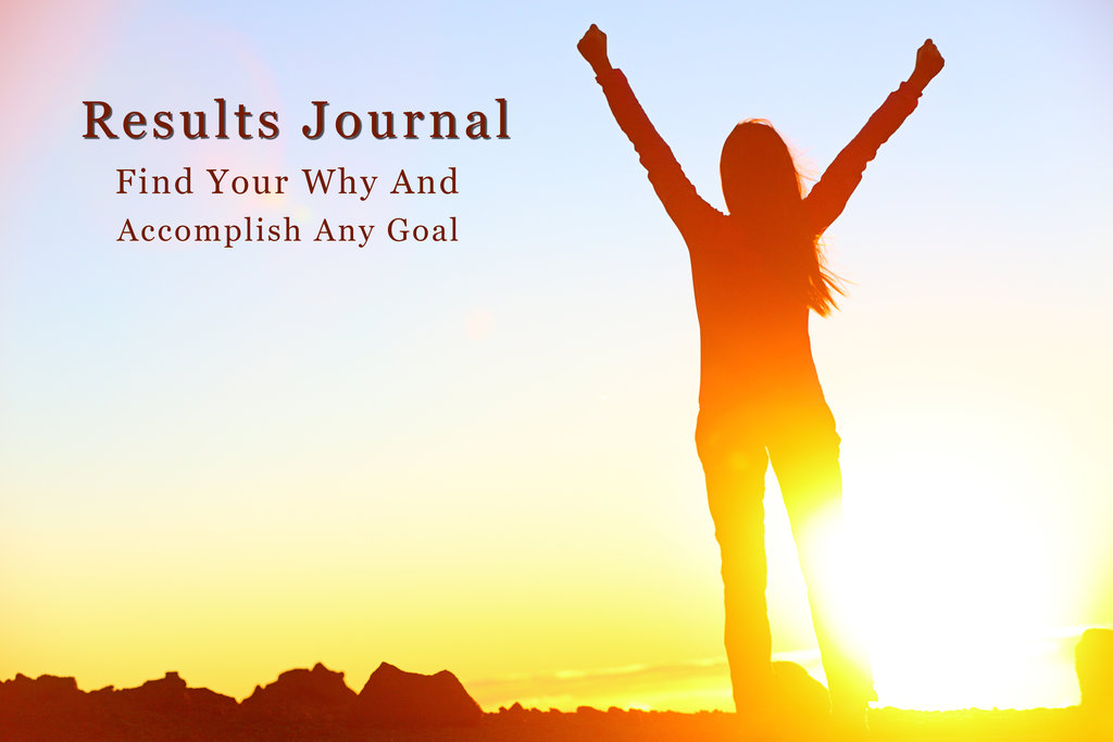 Results Journal: Find Your Why And Accomplish Any Goal