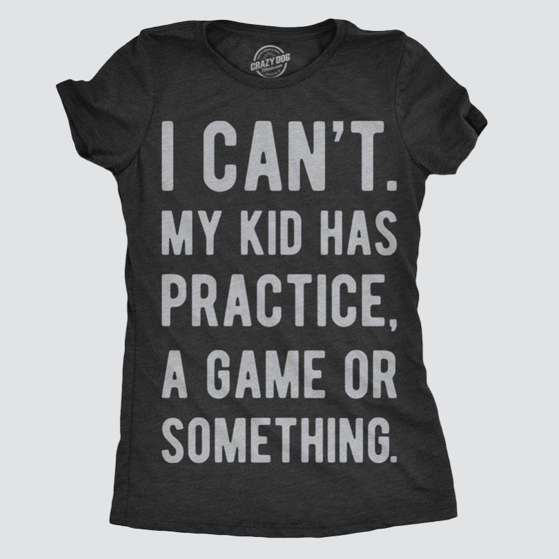 I Can't My Kid Has Practice A Game Or Something T-shirt