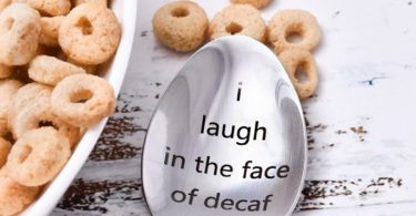 I Laugh in the Face of Decaf Spoon